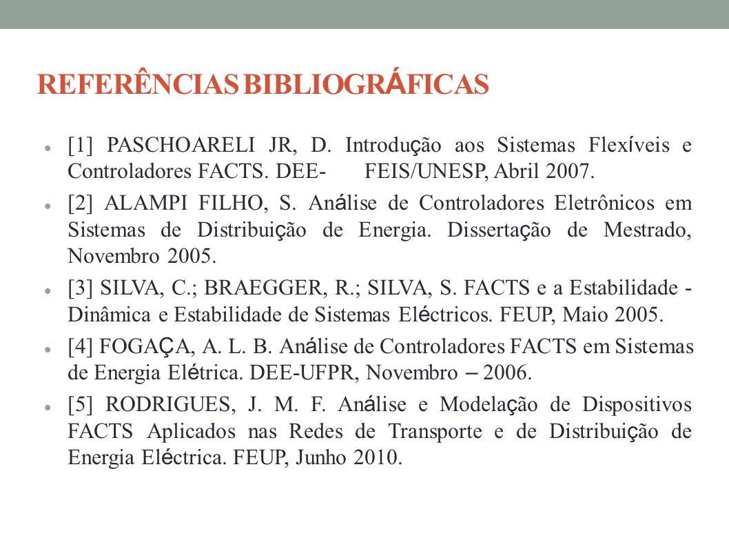 REFERÊNCIAS BIBLIOGR Á FICAS [1] PASCHOARELI JR, D. Introdu ç ão aos Sistemas Flex í veis e Controladores FACTS. DEE- FEIS/UNESP, Abril 2007. [2] ALAM