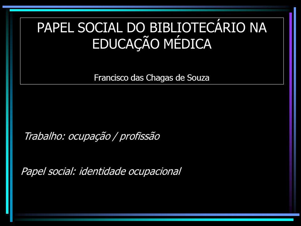 PAPEL SOCIAL DO BIBLIOTECÁRIO NA EDUCAÇÃO MÉDICA Francisco das Chagas de Souza Papel social: identidade ocupacional Trabalho: ocupação / profissão