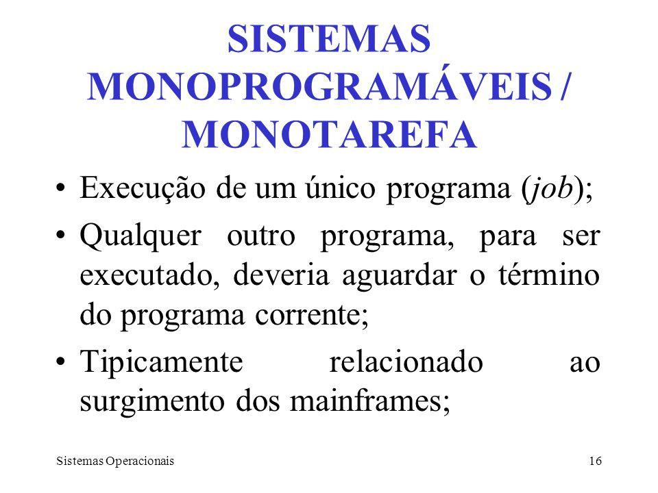 Sistemas Operacionais16 SISTEMAS MONOPROGRAMÁVEIS / MONOTAREFA Execução de um único programa (job); Qualquer outro programa, para ser executado, dever