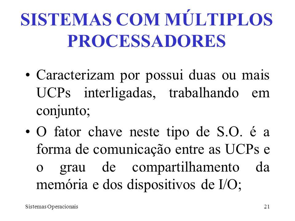 Sistemas Operacionais21 SISTEMAS COM MÚLTIPLOS PROCESSADORES Caracterizam por possui duas ou mais UCPs interligadas, trabalhando em conjunto; O fator