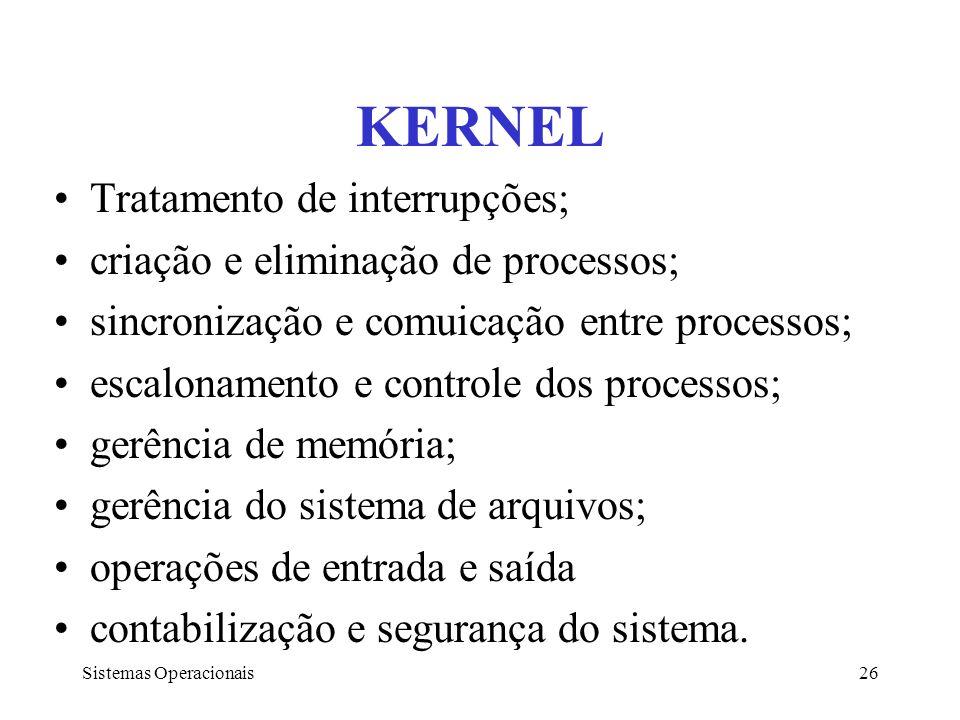 Sistemas Operacionais26 KERNEL Tratamento de interrupções; criação e eliminação de processos; sincronização e comuicação entre processos; escalonament