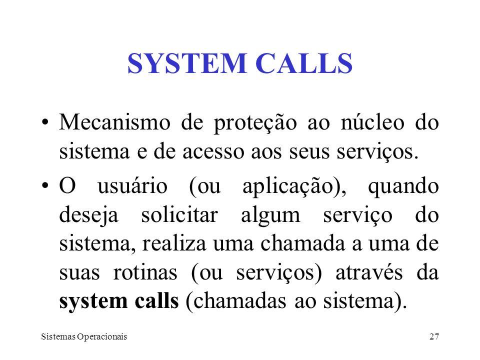Sistemas Operacionais27 SYSTEM CALLS Mecanismo de proteção ao núcleo do sistema e de acesso aos seus serviços. O usuário (ou aplicação), quando deseja