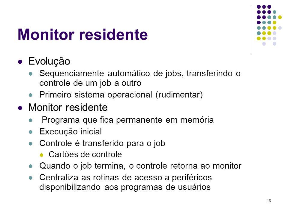 16 Monitor residente Evolução Sequenciamente automático de jobs, transferindo o controle de um job a outro Primeiro sistema operacional (rudimentar) M