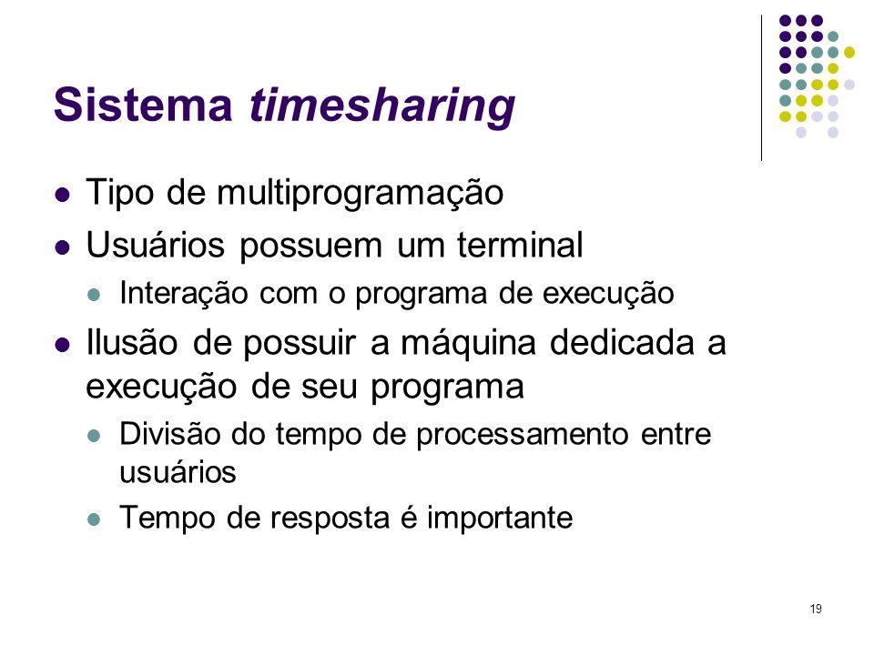 19 Sistema timesharing Tipo de multiprogramação Usuários possuem um terminal Interação com o programa de execução Ilusão de possuir a máquina dedicada