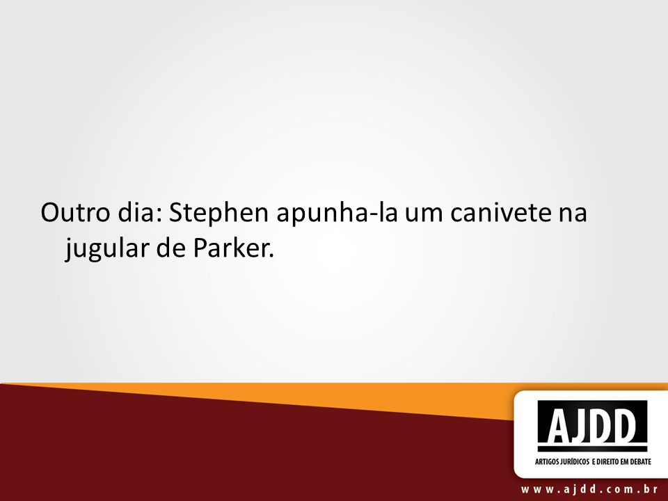 Outro dia: Stephen apunha-la um canivete na jugular de Parker.
