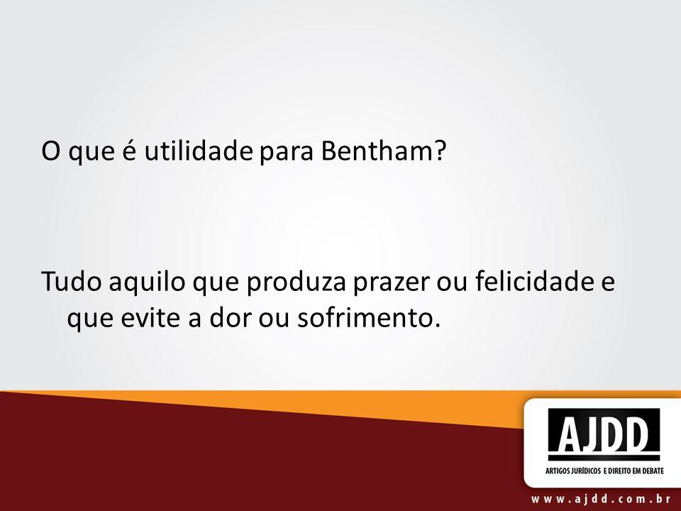 O que é utilidade para Bentham? Tudo aquilo que produza prazer ou felicidade e que evite a dor ou sofrimento.