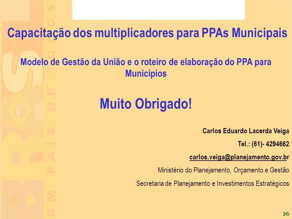 26 Capacitação dos multiplicadores para PPAs Municipais Modelo de Gestão da União e o roteiro de elaboração do PPA para Municipios Muito Obrigado! Car