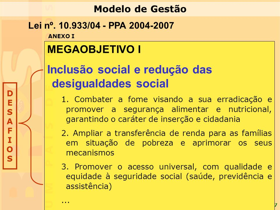 7 MEGAOBJETIVO I Inclusão social e redução das desigualdades social 1. Combater a fome visando a sua erradicação e promover a segurança alimentar e nu