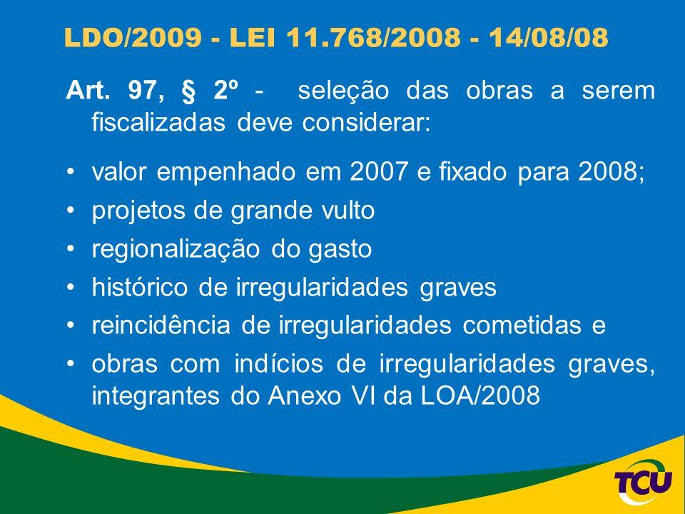 LDO/2009 - LEI 11.768/2008 - 14/08/08 Art. 97, § 2º - seleção das obras a serem fiscalizadas deve considerar: valor empenhado em 2007 e fixado para 20