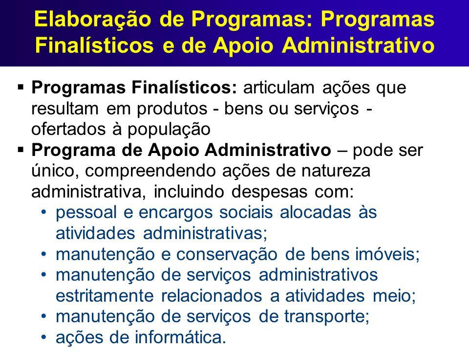 Elaboração de Programas: Programas Finalísticos e de Apoio Administrativo Os órgãos/ entidades se concentrarão nos Programas Finalísticos O Programa de Apoio Administrativo poderá ser elaborado pela UCP, a partir do estudo da execução orçamentária passada e das propostas setoriais de Programas Finalísticos.