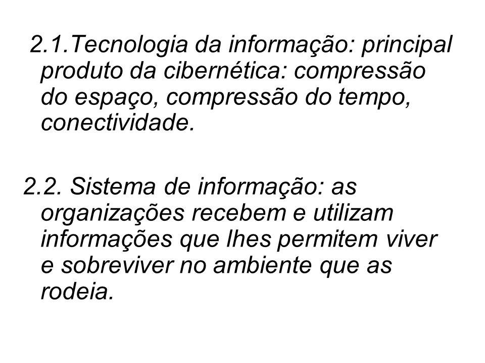 2.1.Tecnologia da informação: principal produto da cibernética: compressão do espaço, compressão do tempo, conectividade. 2.2. Sistema de informação: