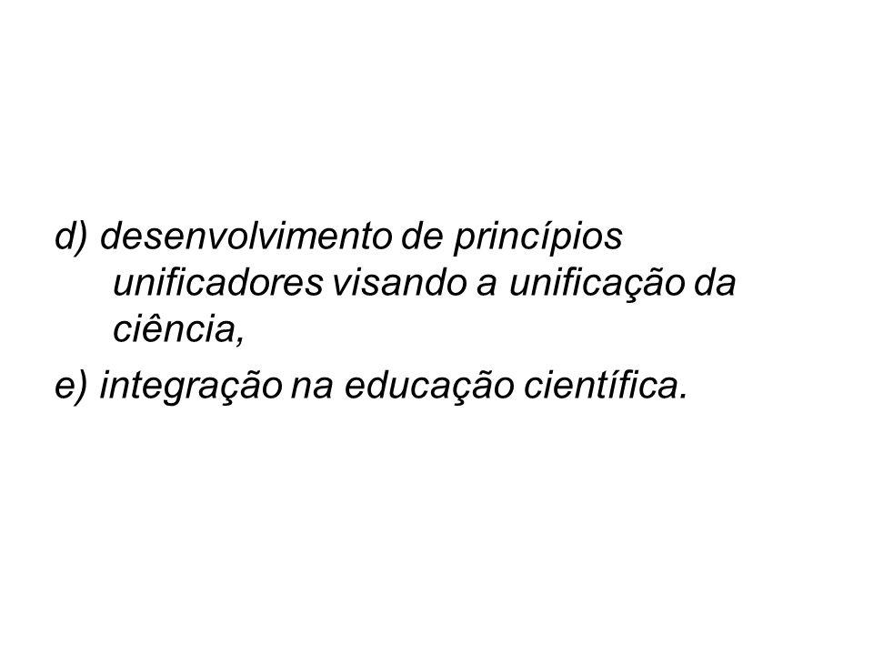 d) desenvolvimento de princípios unificadores visando a unificação da ciência, e) integração na educação científica.