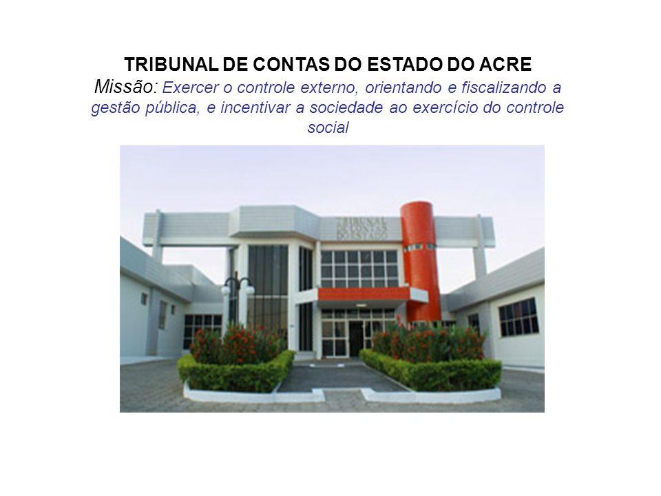 TRIBUNAL DE CONTAS DO ESTADO DO ACRE Missão: Exercer o controle externo, orientando e fiscalizando a gestão pública, e incentivar a sociedade ao exerc