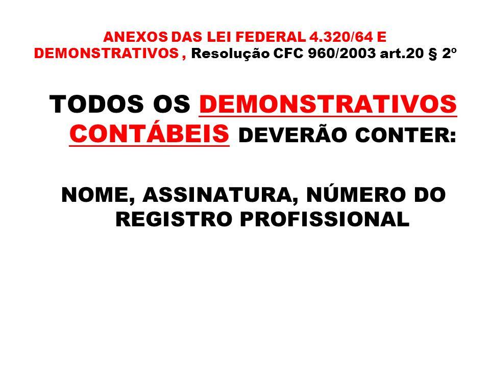 ANEXOS DAS LEI FEDERAL 4.320/64 E DEMONSTRATIVOS, Resolução CFC 960/2003 art.20 § 2º TODOS OS DEMONSTRATIVOS CONTÁBEIS DEVERÃO CONTER: NOME, ASSINATUR