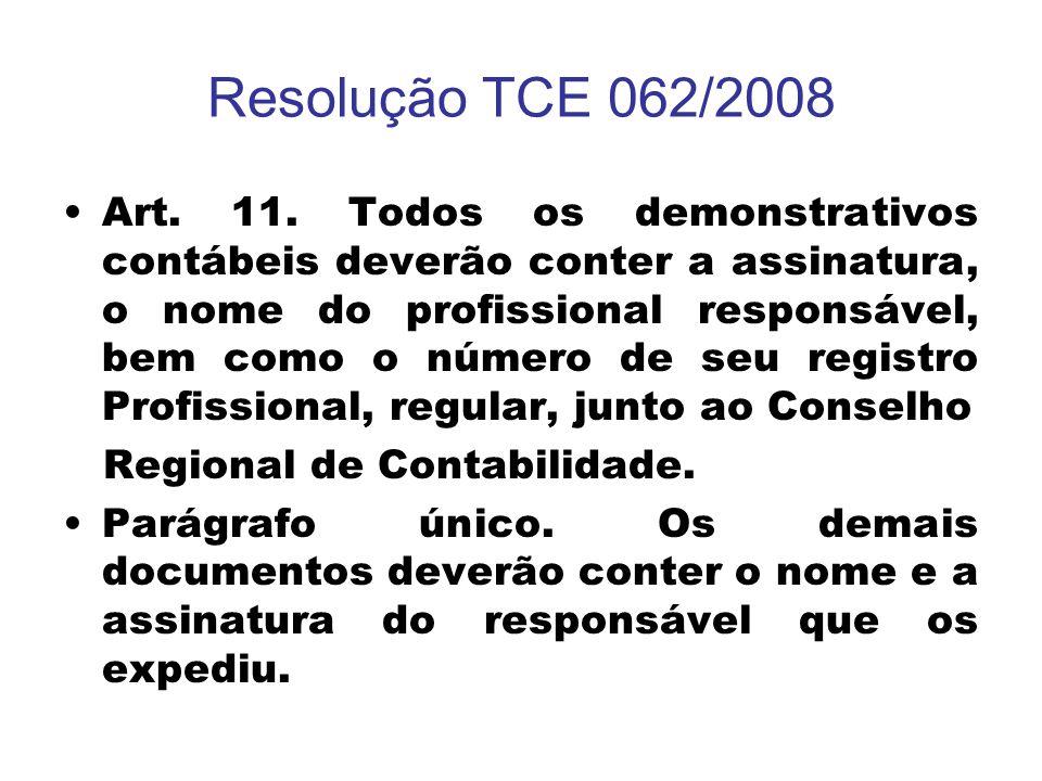 Resolução TCE 062/2008 Art. 11. Todos os demonstrativos contábeis deverão conter a assinatura, o nome do profissional responsável, bem como o número d