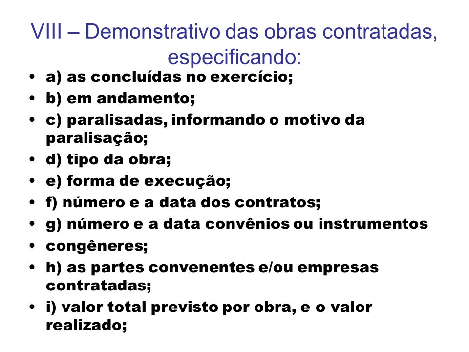 VIII – Demonstrativo das obras contratadas, especificando: a) as concluídas no exercício; b) em andamento; c) paralisadas, informando o motivo da para