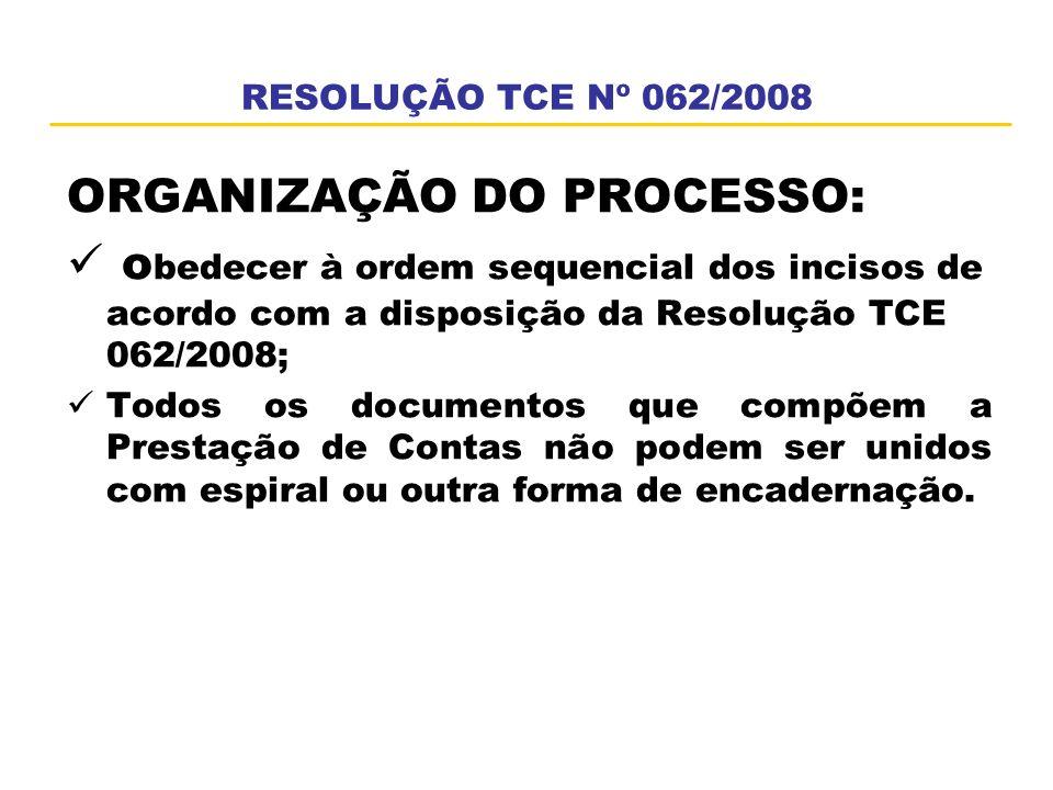 RESOLUÇÃO TCE Nº 062/2008 ORGANIZAÇÃO DO PROCESSO: o bedecer à ordem sequencial dos incisos de acordo com a disposição da Resolução TCE 062/2008; Todo