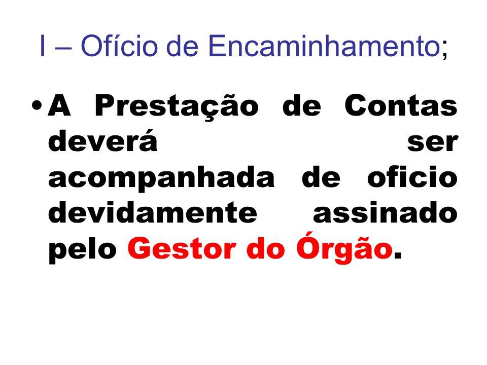 I – Ofício de Encaminhamento; A Prestação de Contas deverá ser acompanhada de oficio devidamente assinado pelo Gestor do Órgão.