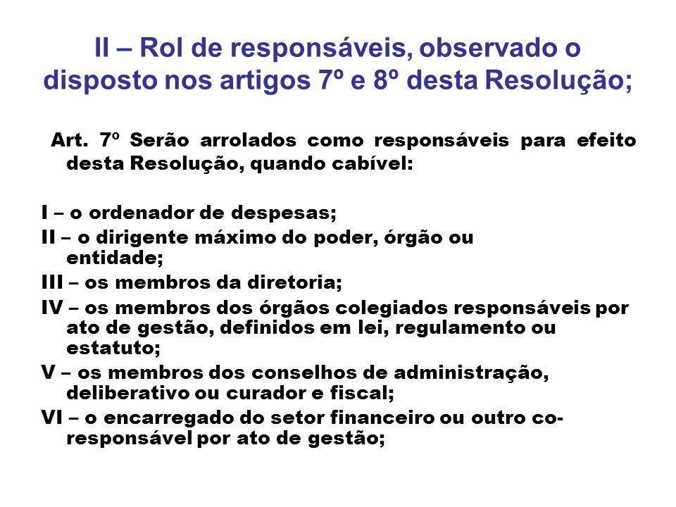 II – Rol de responsáveis, observado o disposto nos artigos 7º e 8º desta Resolução; Art. 7º Serão arrolados como responsáveis para efeito desta Resolu