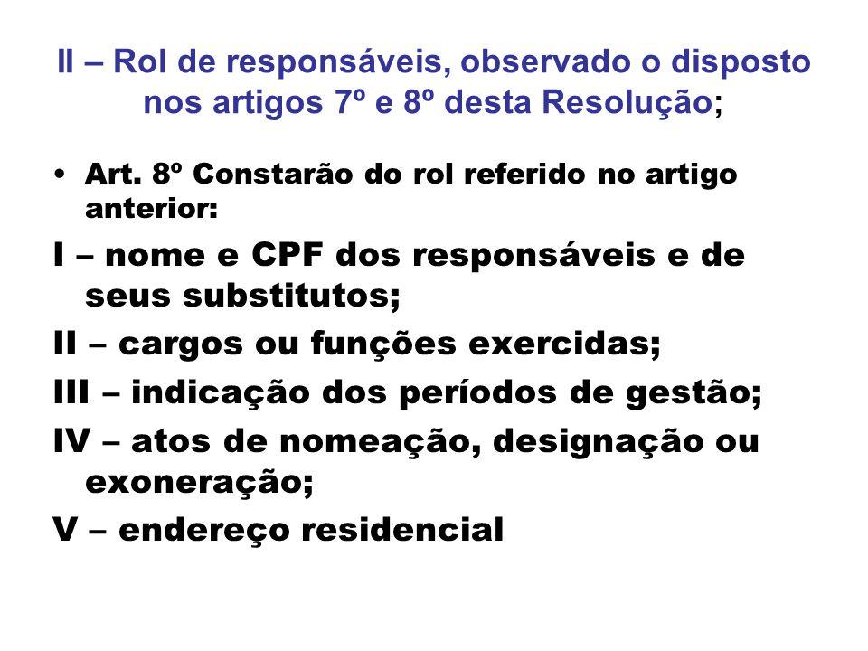 II – Rol de responsáveis, observado o disposto nos artigos 7º e 8º desta Resolução; Art. 8º Constarão do rol referido no artigo anterior: I – nome e C