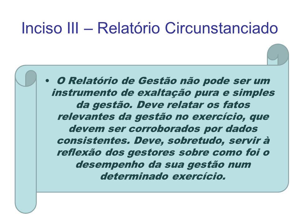 Inciso III – Relatório Circunstanciado O Relatório de Gestão não pode ser um instrumento de exaltação pura e simples da gestão. Deve relatar os fatos