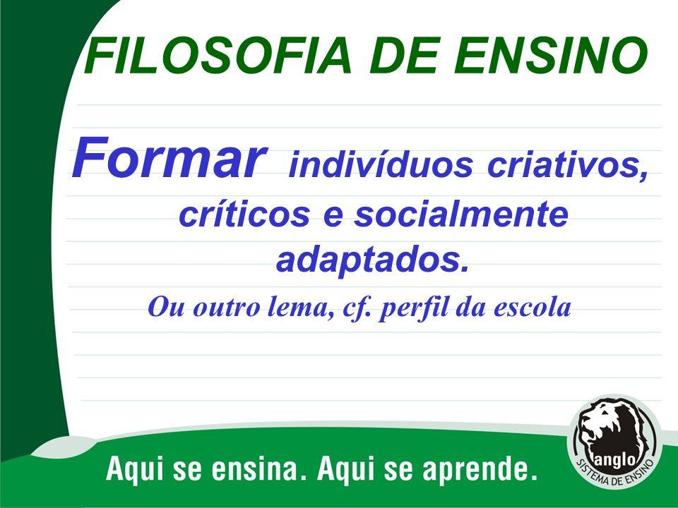 FILOSOFIA DE ENSINO Formar indivíduos criativos, críticos e socialmente adaptados. Ou outro lema, cf. perfil da escola