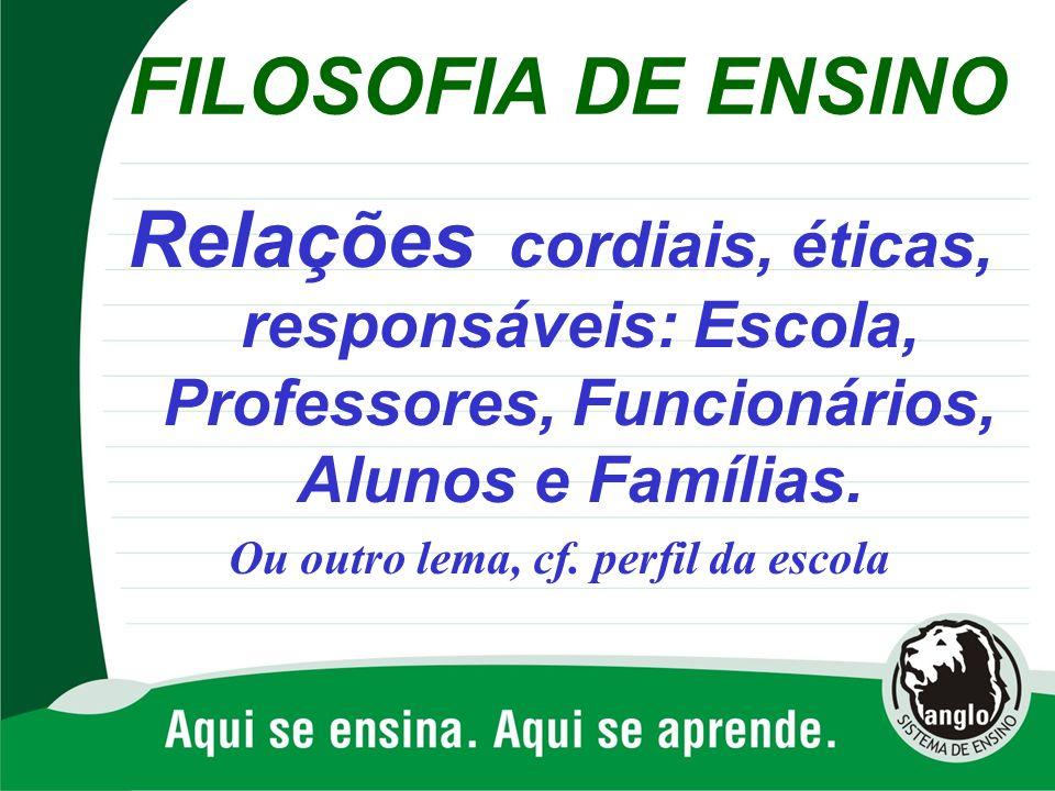 FILOSOFIA DE ENSINO Relações cordiais, éticas, responsáveis: Escola, Professores, Funcionários, Alunos e Famílias. Ou outro lema, cf. perfil da escola