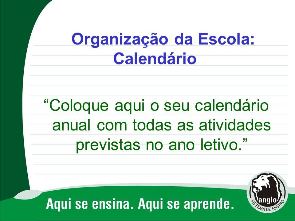 Organização da Escola: Calendário Coloque aqui o seu calendário anual com todas as atividades previstas no ano letivo.