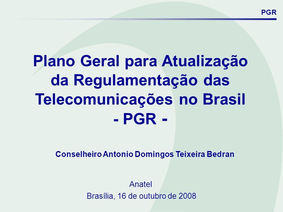 Plano Geral para Atualização da Regulamentação das Telecomunicações no Brasil - PGR - Conselheiro Antonio Domingos Teixeira Bedran Anatel Brasília, 16