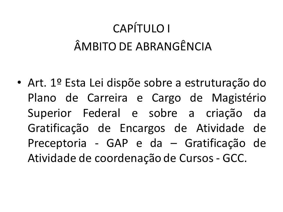 CAPÍTULO I ÂMBITO DE ABRANGÊNCIA Art. 1º Esta Lei dispõe sobre a estruturação do Plano de Carreira e Cargo de Magistério Superior Federal e sobre a cr