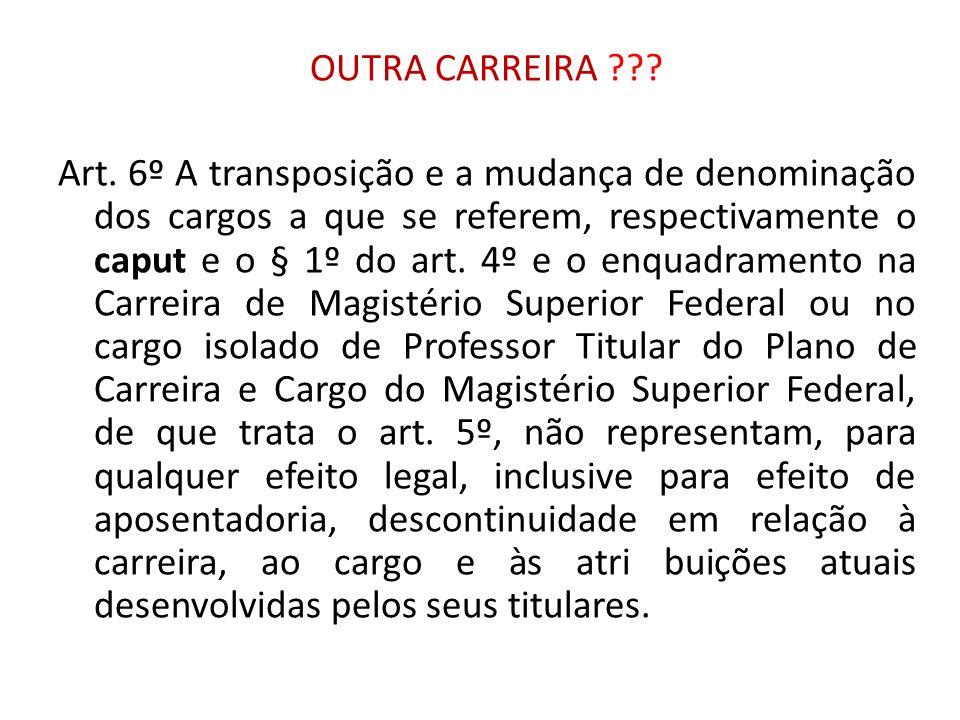 OUTRA CARREIRA ??? Art. 6º A transposição e a mudança de denominação dos cargos a que se referem, respectivamente o caput e o § 1º do art. 4º e o enqu