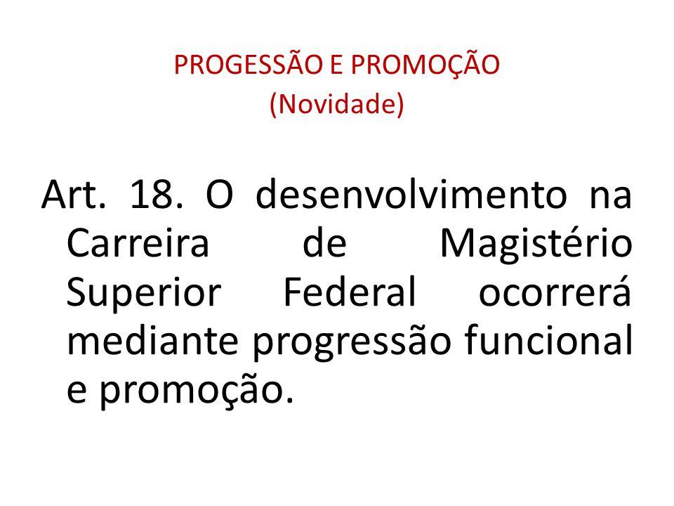 PROGESSÃO E PROMOÇÃO (Novidade) Art. 18. O desenvolvimento na Carreira de Magistério Superior Federal ocorrerá mediante progressão funcional e promoçã