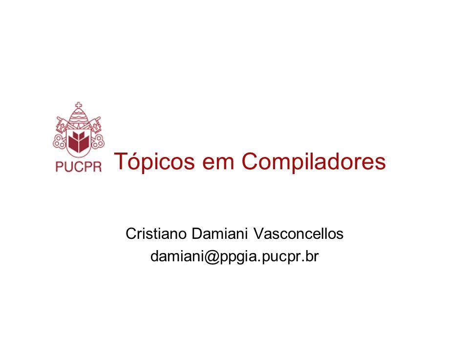 Tópicos em Compiladores Cristiano Damiani Vasconcellos damiani@ppgia.pucpr.br