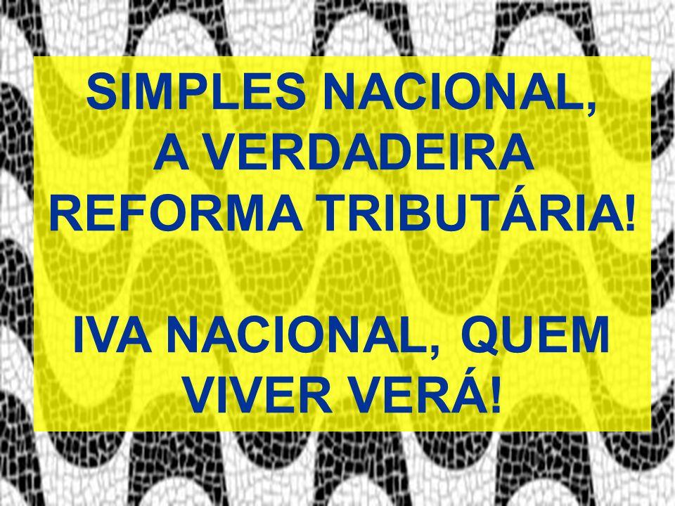 SIMPLES NACIONAL, A VERDADEIRA REFORMA TRIBUTÁRIA! IVA NACIONAL, QUEM VIVER VERÁ!