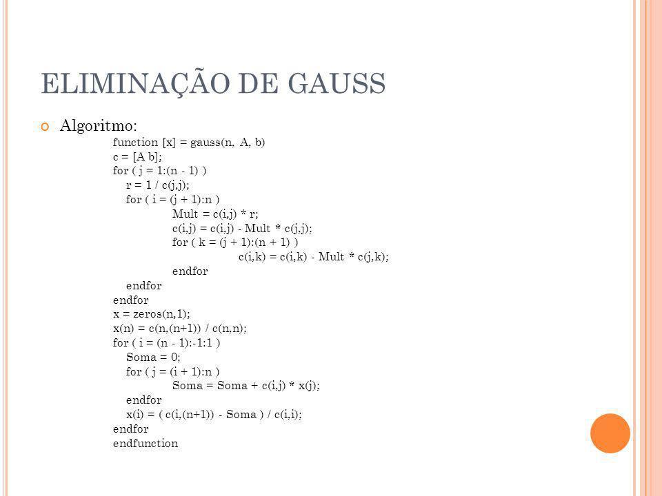 ELIMINAÇÃO DE GAUSS Algoritmo: function [x] = gauss(n, A, b) c = [A b]; for ( j = 1:(n - 1) ) r = 1 / c(j,j); for ( i = (j + 1):n ) Mult = c(i,j) * r;