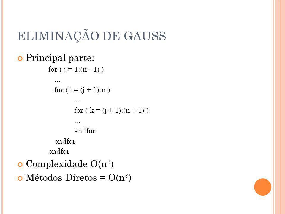 ELIMINAÇÃO DE GAUSS Principal parte: for ( j = 1:(n - 1) )... for ( i = (j + 1):n )... for ( k = (j + 1):(n + 1) )... endfor Complexidade O(n 3 ) Méto