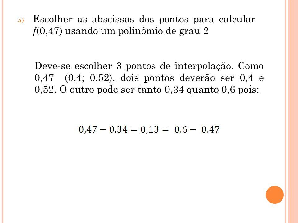 a) Escolher as abscissas dos pontos para calcular f (0,47) usando um polinômio de grau 2 Deve-se escolher 3 pontos de interpolação. Como 0,47 (0,4; 0,
