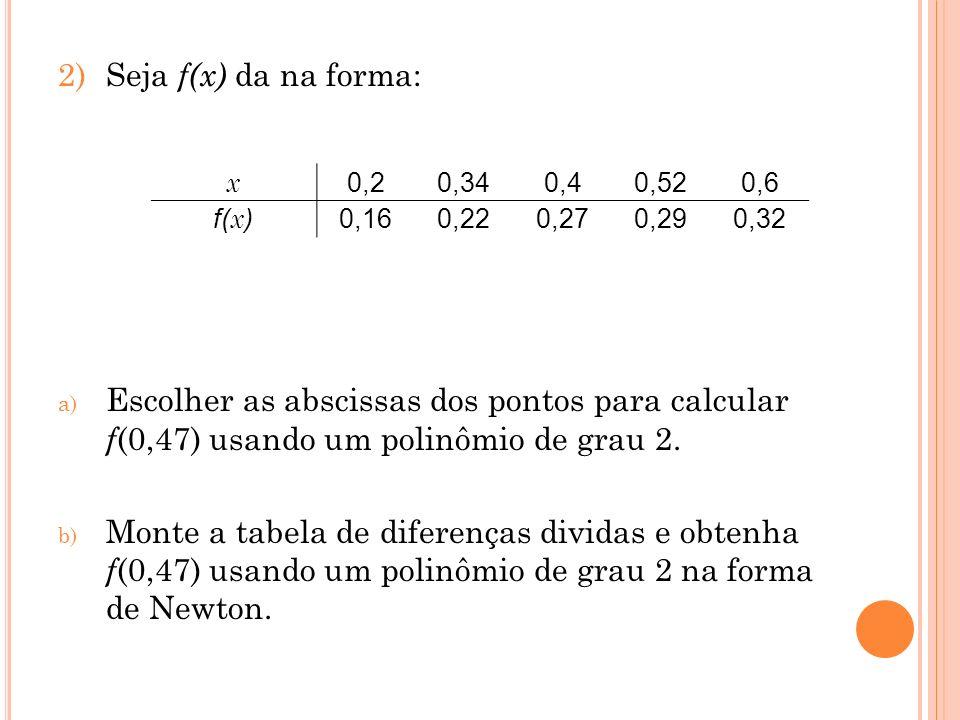 2)Seja f(x) da na forma: a) Escolher as abscissas dos pontos para calcular f (0,47) usando um polinômio de grau 2. b) Monte a tabela de diferenças div