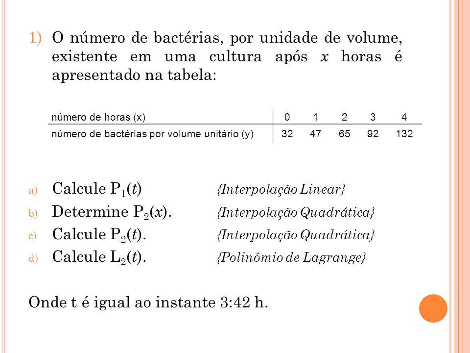 1)O número de bactérias, por unidade de volume, existente em uma cultura após x horas é apresentado na tabela: a) Calcule P 1 ( t ) {Interpolação Line