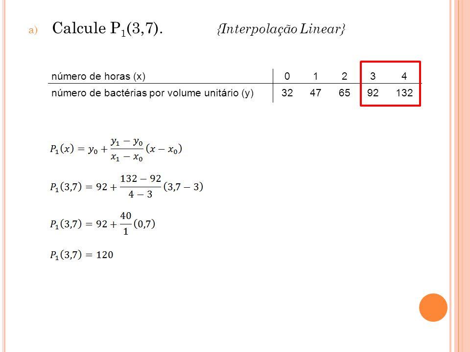 a) Calcule P 1 (3,7). {Interpolação Linear} número de horas (x)01234 número de bactérias por volume unitário (y)32476592132