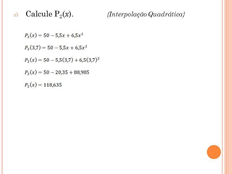 c) Calcule P 2 ( x ). {Interpolação Quadrática}