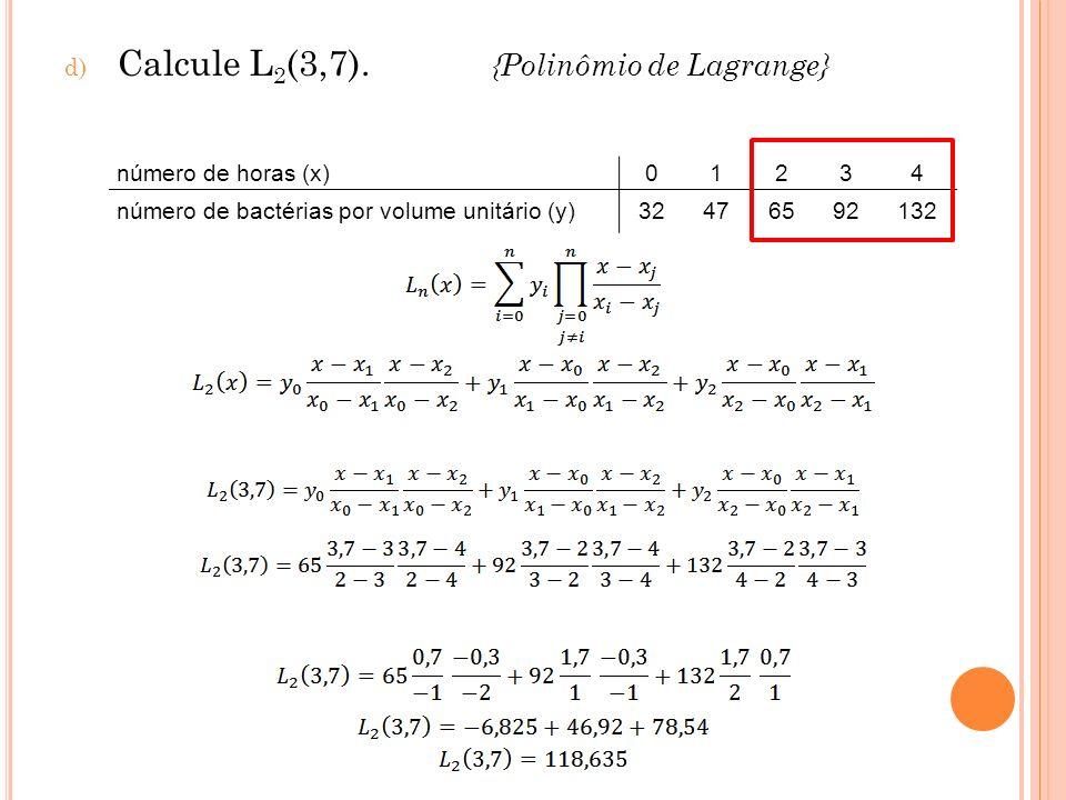 d) Calcule L 2 (3,7). {Polinômio de Lagrange} número de horas (x)01234 número de bactérias por volume unitário (y)32476592132