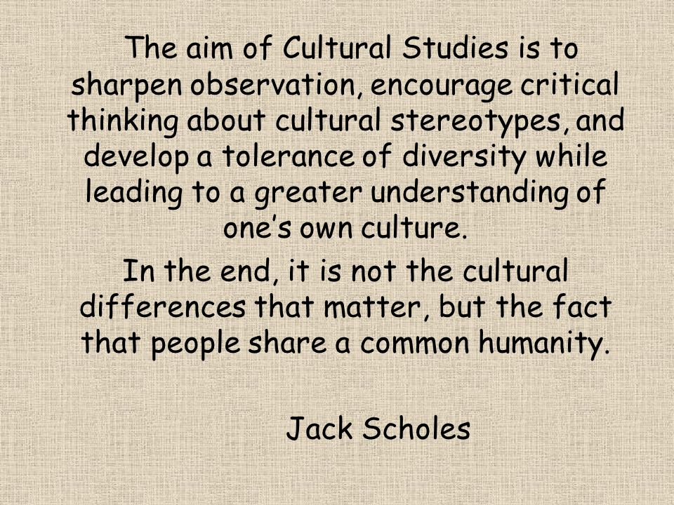The aim of Cultural Studies is to sharpen observation, encourage critical thinking about cultural stereotypes, and develop a tolerance of diversity wh
