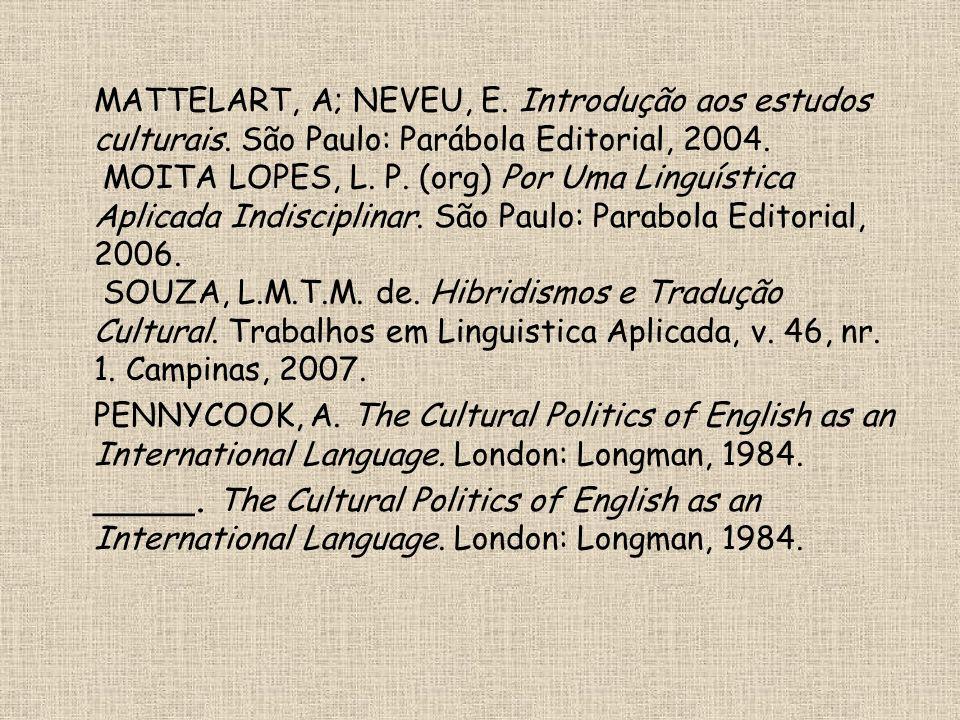 MATTELART, A; NEVEU, E. Introdução aos estudos culturais. São Paulo: Parábola Editorial, 2004. MOITA LOPES, L. P. (org) Por Uma Linguística Aplicada I