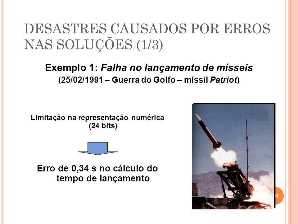 DESASTRES CAUSADOS POR ERROS NAS SOLUÇÕES (1/3) Exemplo 1: Falha no lançamento de mísseis (25/02/1991 – Guerra do Golfo – míssil Patriot) 16 Erro de 0