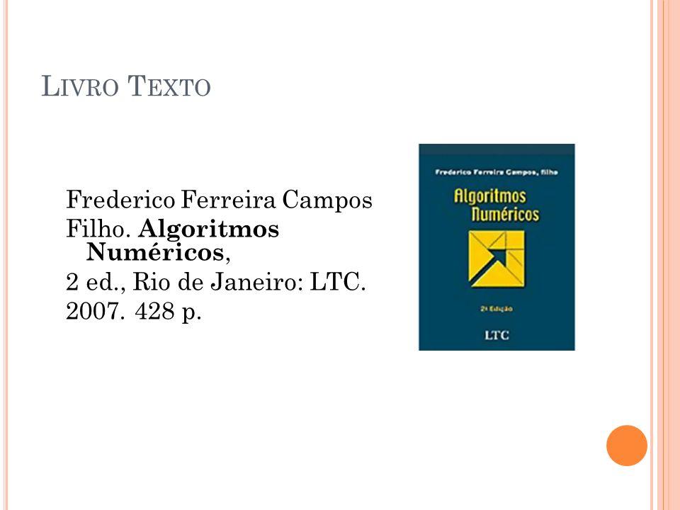 L IVRO T EXTO Frederico Ferreira Campos Filho. Algoritmos Numéricos, 2 ed., Rio de Janeiro: LTC. 2007. 428 p.