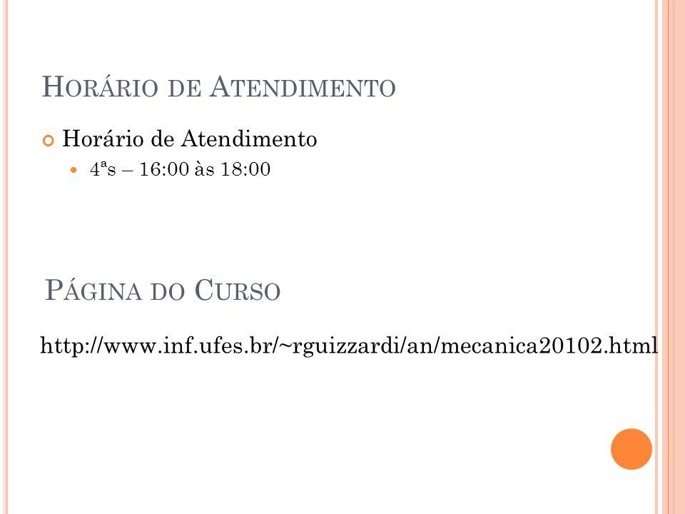 H ORÁRIO DE A TENDIMENTO Horário de Atendimento 4ªs – 16:00 às 18:00 P ÁGINA DO C URSO http://www.inf.ufes.br/~rguizzardi/an/mecanica20102.html