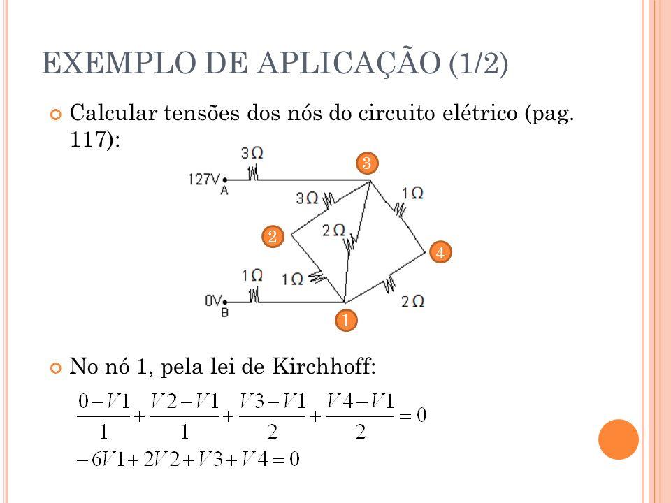 Calcular tensões dos nós do circuito elétrico (pag. 117): No nó 1, pela lei de Kirchhoff: EXEMPLO DE APLICAÇÃO (1/2) 1 2 3 4
