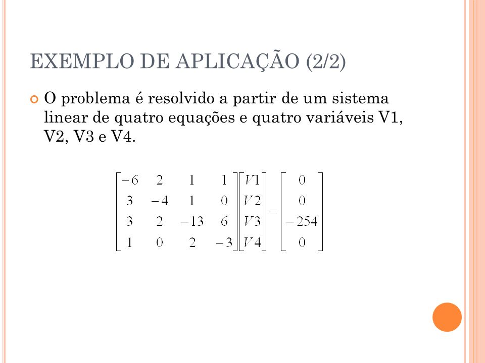 EXEMPLO DE APLICAÇÃO (2/2) O problema é resolvido a partir de um sistema linear de quatro equações e quatro variáveis V1, V2, V3 e V4.