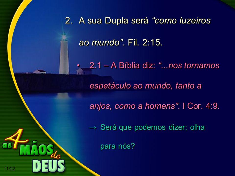 11/22 2.A sua Dupla será como luzeiros ao mundo. Fil. 2:15. 2.1 – A Bíblia diz:...nos tornamos espetáculo ao mundo, tanto a anjos, como a homens. I Co
